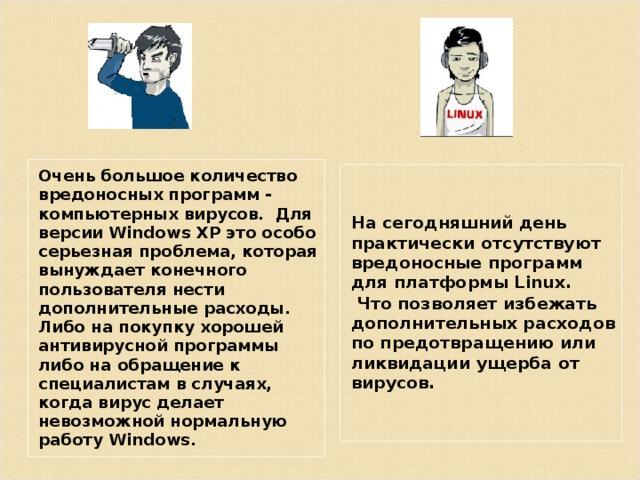 Очень большое количество вредоносных программ - компьютерных вирусов. Для версии Windows XP это особо серьезная проблема, которая вынуждает конечного пользователя нести дополнительные расходы. Либо на покупку хорошей антивирусной программы либо на обращение к специалистам в случаях, когда вирус делает невозможной нормальную работу Windows. На сегодняшний день практически отсутствуют вредоносные программ для платформы Linux .  Что позволяет избежать дополнительных расходов по предотвращению или ликвидации ущерба от вирусов.