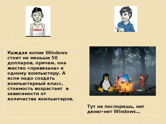 Каждая копия Windows стоит не меньше 50 долларов, причем, она жестко «привязана» к одному компьютеру. А если надо создать компьютерный класс, стоимость возрастает в зависимости от количества компьютеров.  Тут не поспоришь, нет денег-нет Windows …