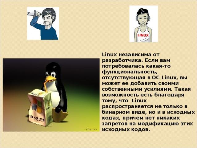 Linux независима от разработчика. Если вам потребовалась какая-то функциональность, отсутствующая в ОС Linux, вы может ее добавить своими собственными усилиями. Такая возможность есть благодаря тому, что Linux распространяется не только в бинарном виде, но и в исходных кодах, причем нет никаких запретов на модификацию этих исходных кодов.