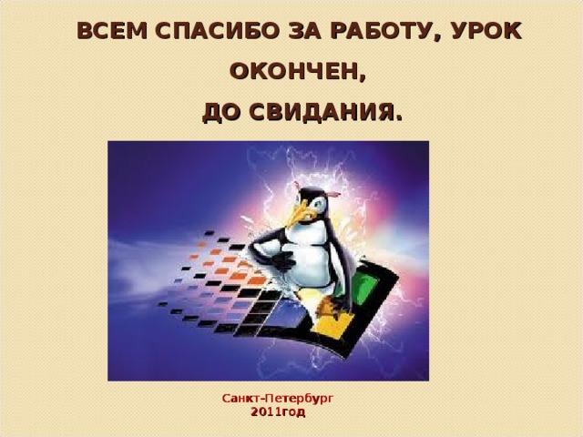 ВСЕМ СПАСИБО ЗА РАБОТУ, УРОК ОКОНЧЕН,  ДО СВИДАНИЯ. Санкт-Петербург 2011год