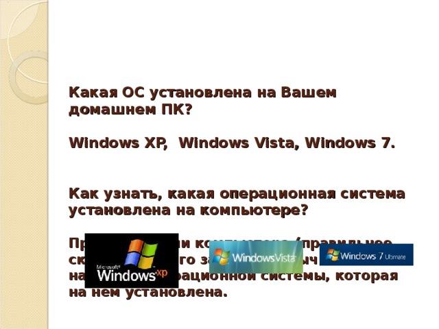 Какая ОС установлена на Вашем домашнем ПК?   Windows XP, Windows Vista, Windows 7.    Как узнать, какая операционная система установлена на компьютере?   При включении компьютера (правильнее сказать, при его загрузке) обычно написано название операционной системы, которая на нем установлена.