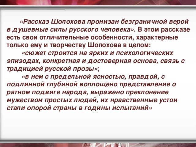 «Рассказ Шолохова пронизан безграничной верой в душевные силы русского человека» . В этом рассказе есть свои отличительные особенности, характерные только ему и творчеству Шолохова в целом:  «сюжет строится на ярких и психологических эпизодах, конкретная и достоверная основа, связь с традицией русской прозы» ;   «в нем с предельной ясностью, правдой, с подлинной глубиной воплощено представление о ратном подвиге народа, выражено преклонение мужеством простых людей, их нравственные устои стали опорой страны в годины испытаний»