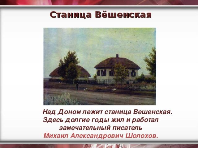 Станица Вёшенская  Над Доном лежит станица Вешенская. Здесь долгие годы жил и работал замечательный писатель Михаил Александрович Шолохов.