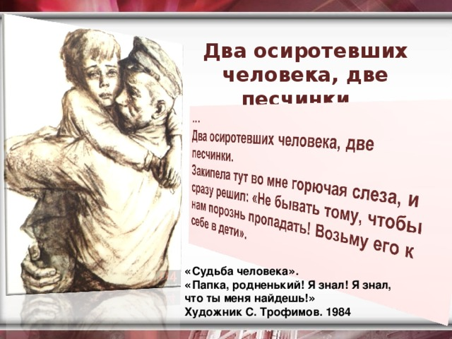 Два осиротевших человека, две песчинки…   « Судьба человека » . « Папка, родненький! Я знал! Я знал, что ты меня найдешь! »  Художник С. Трофимов. 1984