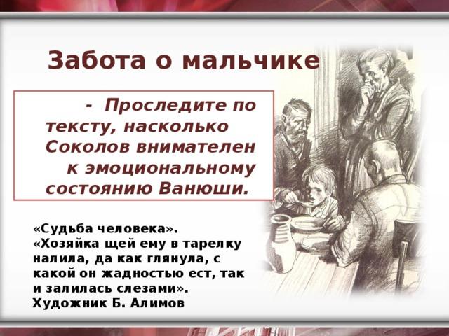 Забота о мальчике  - Проследите по тексту, насколько Соколов внимателен  к эмоциональному состоянию Ванюши.  «Судьба человека». «Хозяйка щей ему в тарелку налила, да как глянула, с какой он жадностью ест, так и залилась слезами». Художник Б. Алимов