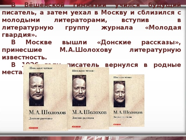 В Вёшенской гимназии учился будущий писатель, а затем уехал в Москву и сблизился с молодыми литераторами, вступив в литературную группу журнала «Молодая гвардия». В Москве вышли «Донские рассказы», принесшие М.А.Шолохову литературную известность. В 1926 году писатель вернулся в родные места.