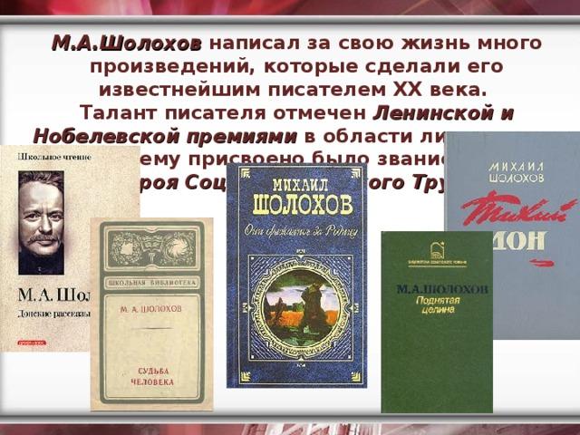 М.А.Шолохов написал за свою жизнь много произведений, которые сделали его известнейшим писателем ХХ века. Талант писателя отмечен Ленинской и Нобелевской премиями в области литературы, ему присвоено было звание  Героя Социалистического Труда .