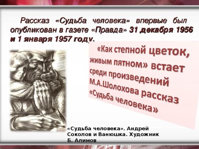 Рассказ «Судьба человека» впервые был опубликован в газете «Правда» 31 декабря 1956 и 1 января 1957 году. «Судьба человека». Андрей Соколов и Ванюшка. Художник Б. Алимов