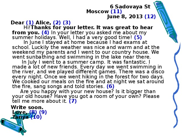 6 Sadovaya St   Moscow  (11)   June 8, 20 13  (12)  Dear  (1)  Alice,  (2) (3)   Hi! Thanks for your letter. It was great to hear from you.  (4) In your letter you asked me about my summer holidays. Well, I had a very good time! (5)  In June I stayed at home because I had exams at school. Luckily the weather was nice and warm and at the weekend my parents and I went to our country house. We went sunbathing and swimming in the lake near there.  In July I went to a summer camp. It was fantastic. I made a lot of new friends. Every day we went swimming in the river, and we played different games. There was a disco every night. Once we went hiking in the forest for two days. We cooked our meals on the fire and at night we sat around the fire, sang songs and told stories. (6)  Are you happy with your new house? Is it bigger than your old house? Have you got a room of your own? Please tell me more about it. (7)  Write soon.  Love,  (8) (9)  Tanya  (10)