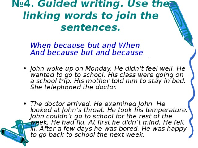 № 4. Guided writing. Use the linking words to join the sentences.  When because but and When  And because but and because  John woke up on Monday. He didn't feel well. He wanted to go to school. His class were going on a school trip. His mother told him to stay in bed. She telephoned the doctor.  The doctor arrived. He examined John. He looked at John's throat. He took his temperature. John couldn't go to school for the rest of the week. He had flu. At first he didn't mind. He felt ill. After a few days he was bored. He was happy to go back to school the next week.  .