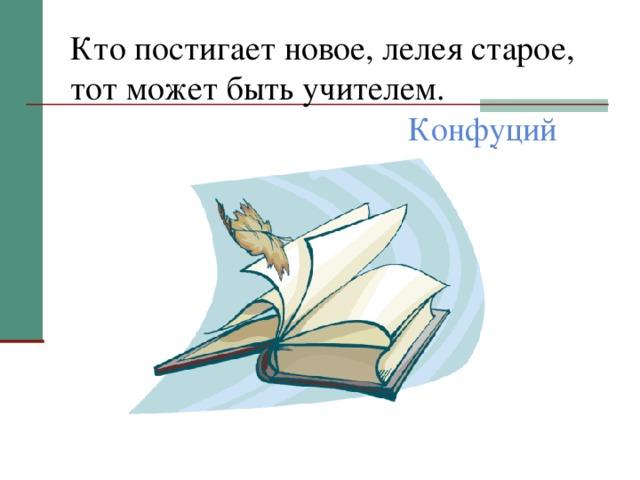 Кто постигает новое, лелея старое, тот может быть учителем. Конфуций