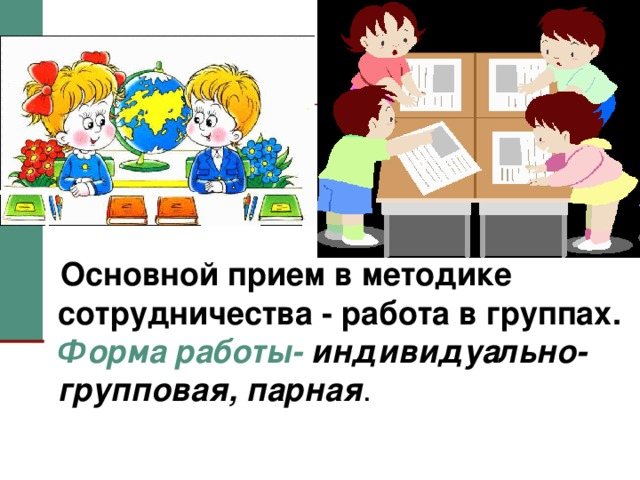 Основной прием в методике сотрудничества - работа в группах.   Форма работы- индивидуально-групповая, парная .