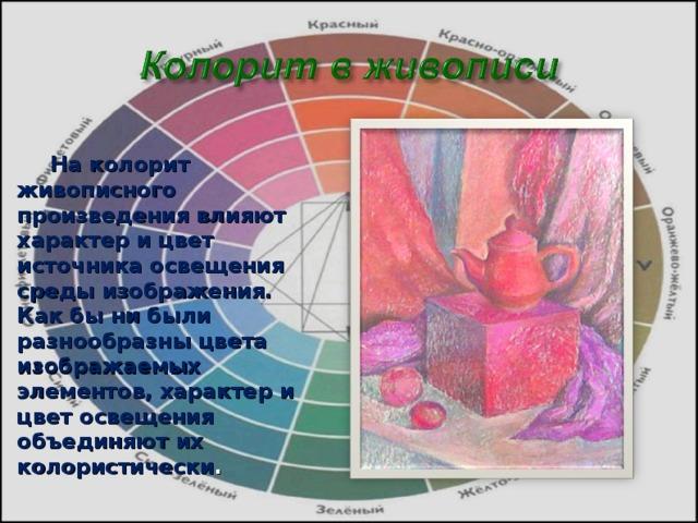 На колорит живописного произведения влияют характер и цвет источника освещения среды изображения. Как бы ни были разнообразны цвета изображаемых элементов, характер и цвет освещения объединяют их колористически .