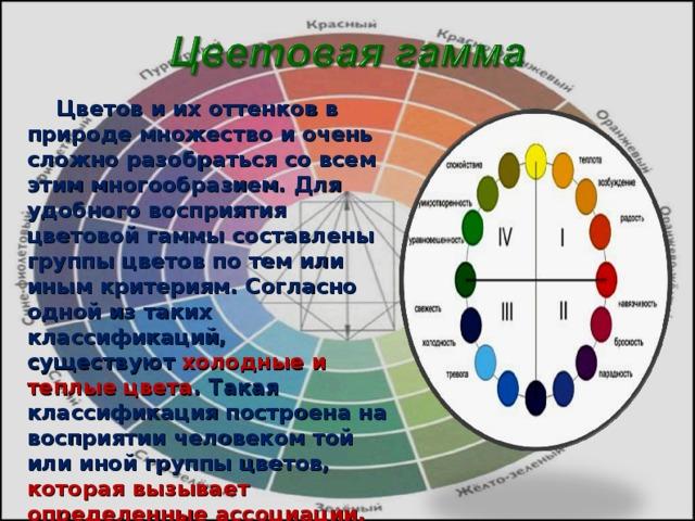 Цветов и их оттенков в природе множество и очень сложно разобраться со всем этим многообразием. Для удобного восприятия цветовой гаммы составлены группы цветов по тем или иным критериям. Согласно одной из таких классификаций, существуют холодные и теплые цвета . Такая классификация построена на восприятии человеком той или иной группы цветов, которая вызывает определенные ассоциации.