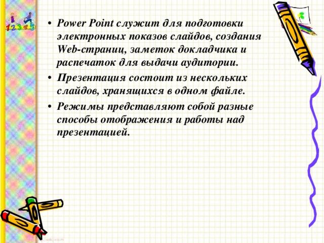 Power Point служит для подготовки электронных показов слайдов, создания Web-страниц, заметок докладчика и распечаток для выдачи аудитории. Презентация состоит из нескольких слайдов, хранящихся в одном файле. Режимы представляют собой разные способы отображения и работы над презентацией.