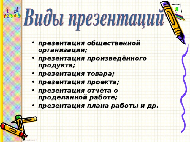 презентация общественной организации; презентация произведённого продукта; презентация товара; презентация проекта; презентация отчёта о проделанной работе; презентация плана работы и др.