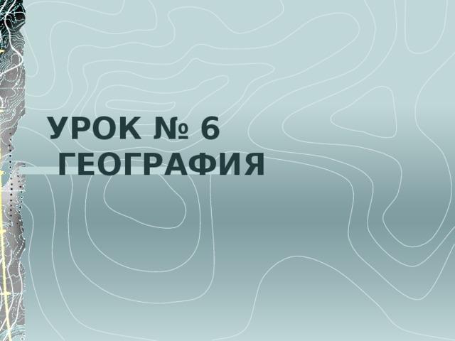 УРОК № 6  ГЕОГРАФИЯ