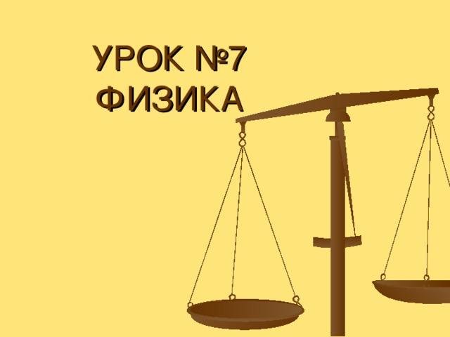 УРОК №7  ФИЗИКА