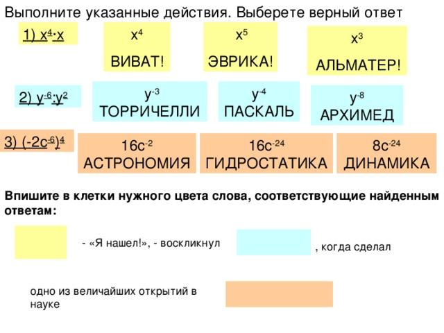 Выполните указанные действия. Выберете верный ответ  х 5 ЭВРИКА!  х 4 ВИВАТ! 1) х 4 · х х 3  АЛЬМАТЕР!  у -3 ТОРРИЧЕЛЛИ у -4 ПАСКАЛЬ 2) у -6 :у 2 у -8 АРХИМЕД 3) (-2с -6 ) 4 16с -2 АСТРОНОМИЯ 8с -24 ДИНАМИКА 16с -24 ГИДРОСТАТИКА Впишите в клетки нужного цвета слова, соответствующие найденным ответам: