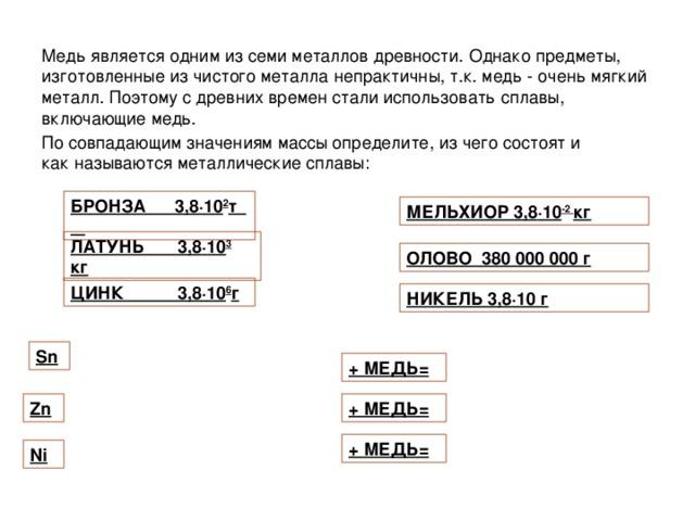 БРОНЗА 3,8 · 10 2 т МЕЛЬХИОР 3,8 · 10 -2 кг ЛАТУНЬ 3,8 · 10 3 кг ОЛОВО 380 000 000 г ЦИНК 3,8 · 10 6 г НИКЕЛЬ 3,8 · 10 г Sn + МЕДЬ= Zn + МЕДЬ= + МЕДЬ= Ni