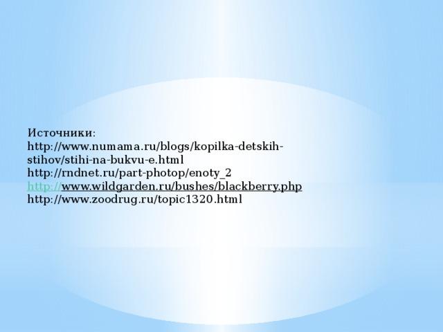 Источники: http://www.numama.ru/blogs/kopilka-detskih-stihov/stihi-na-bukvu-e.html http://rndnet.ru/part-photop/enoty_2  http:// www.wildgarden.ru/bushes/blackberry.php  http://www.zoodrug.ru/topic1320.html