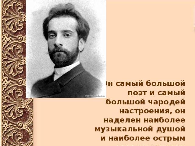 «Он самый большой поэт и самый большой чародей настроения, он наделен наиболее музыкальной душой и наиболее острым чутьем русских мотивов в пейзаже».