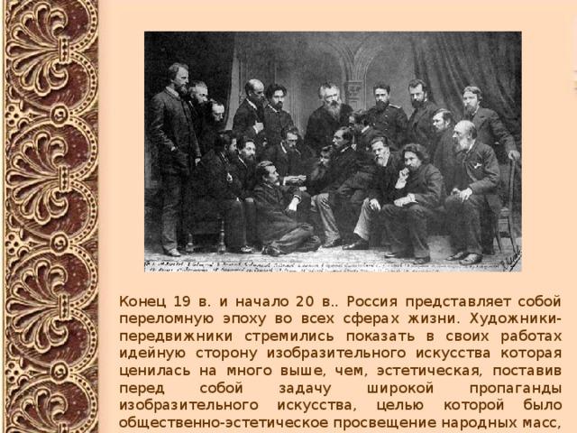 Конец 19 в. и начало 20 в.. Россия представляет собой переломную эпоху во всех сферах жизни. Художники-передвижники стремились показать в своих работах идейную сторону изобразительного искусства которая ценилась на много выше, чем, эстетическая, поставив перед собой задачу широкой пропаганды изобразительного искусства, целью которой было общественно-эстетическое просвещение народных масс, сближающего с жизнью демократического искусства.