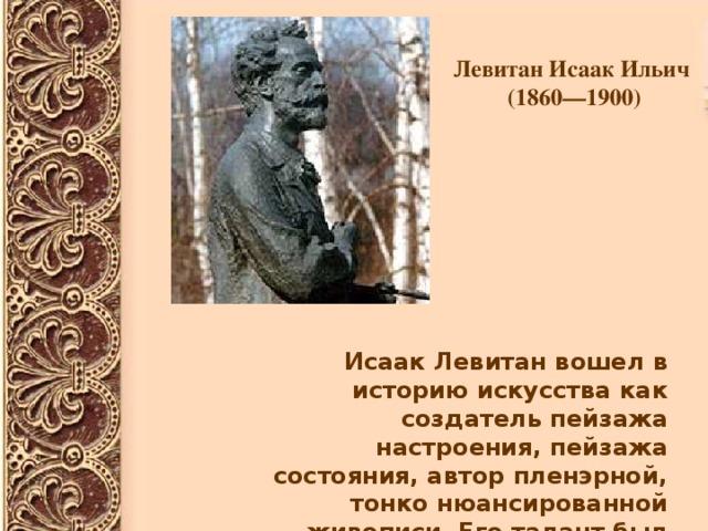 Левитан Исаак Ильич  (1860—1900)  Исаак Левитан вошел в историю искусства как создатель пейзажа настроения, пейзажа состояния, автор пленэрной, тонко нюансированной живописи. Его талант был признан современниками безоговорочно.