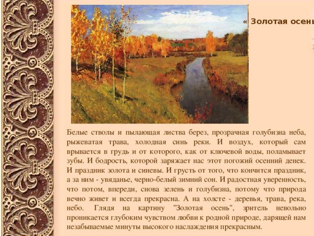 «Золотая осень» Белые стволы и пылающая листва берез, прозрачная голубизна неба, рыжеватая трава, холодная синь реки. И воздух, который сам врывается в грудь и от которого, как от ключевой воды, поламывает зубы. И бодрость, которой заряжает нас этот погожий осенний денек. И праздник золота и синевы. И грусть от того, что кончится праздник, а за ним - увяданье, черно-белый зимний сон. И радостная уверенность, что потом, впереди, снова зелень и голубизна, потому что природа вечно живет и всегда прекрасна. А на холсте - деревья, трава, река, небо. Глядя на картину