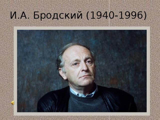 И.А. Бродский (1940-1996)