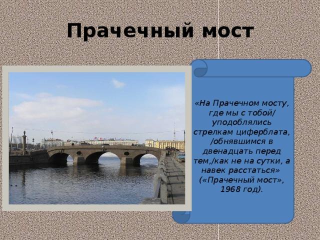 Прачечный мост «На Прачечном мосту, где мы с тобой/ уподоблялись стрелкам циферблата, /обнявшимся в двенадцать перед тем,/как не на сутки, а навек расстаться» («Прачечный мост», 1968 год).