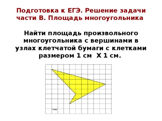Подготовка к ЕГЭ. Решение задачи части В. Площадь многоугольника   Найти площадь произвольного многоугольника с вершинами в узлах клетчатой бумаги с клетками размером 1 см Х 1 см.
