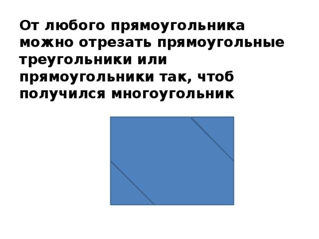 От любого прямоугольника можно отрезать прямоугольные треугольники или прямоугольники так, чтоб получился многоугольник