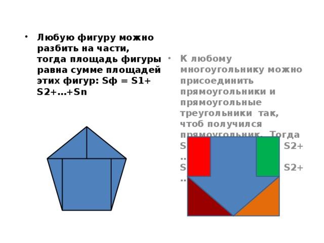 Любую фигуру можно разбить на части, тогда площадь фигуры равна сумме площадей этих фигур: Sф = S1+ S2+…+Sn К любому многоугольнику можно присоединить прямоугольники и прямоугольные треугольники так, чтоб получился прямоугольник. Тогда  Sпр = S мн + ( S1+ S2+…+Sn) и  S мн = S пр – ( S1+ S2+…+Sn)