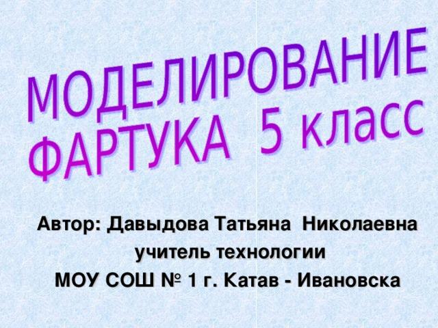 Автор: Давыдова Татьяна Николаевна  учитель технологии МОУ СОШ № 1 г. Катав - Ивановска