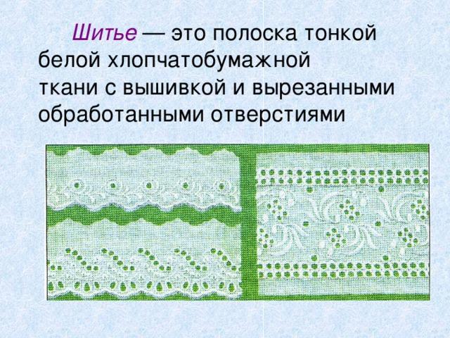 Шитье — это полоска тонкой  белой хлопчатобумажной  ткани с вышивкой и вырезанными обработанными отверстиями