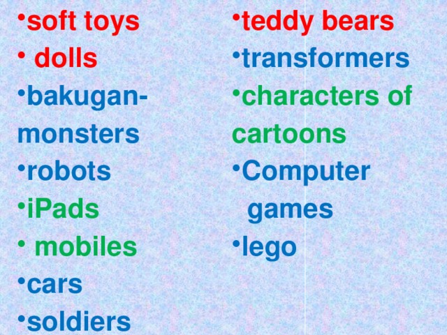soft toys  dolls teddy bears bakugan-monsters robots transformers iPads  mobiles characters of cartoons cars soldiers Сomputer  games lego