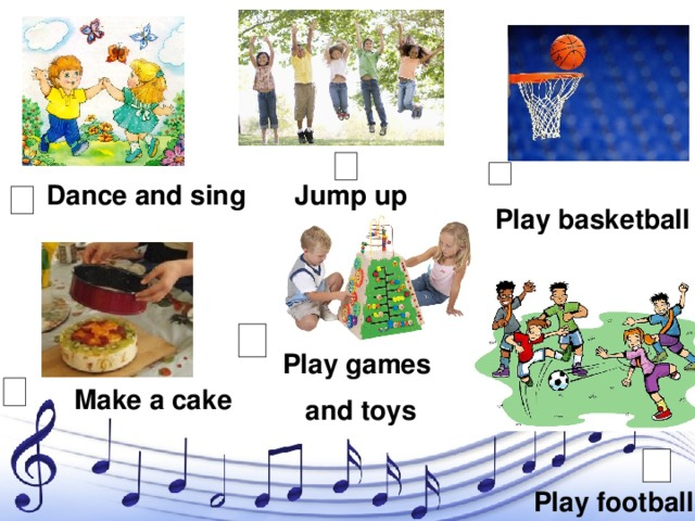 Dance and sing Jump up Play basketball Play games and toys Make a cake Play football