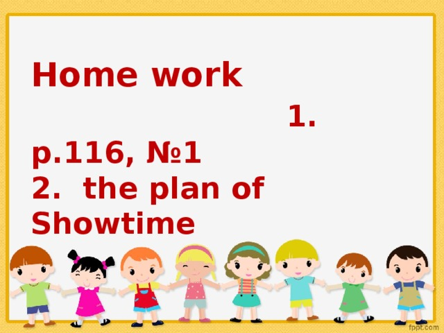 Home work 1. p.116, №1 2. the plan of Showtime