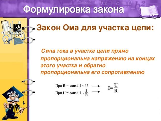 Закон Ома для участка цепи:   Сила тока в участке цепи прямо пропорциональна напряжению на концах этого участка и обратно пропорциональна его сопротивлению