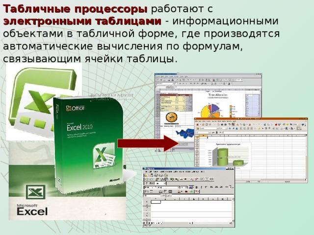 Табличные процессоры работают с  электронными таблицами - информационными объектами в табличной форме, где производятся автоматические вычисления по формулам, связывающим ячейки таблицы.