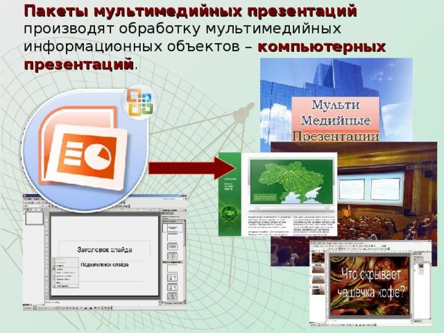 Пакеты мультимедийных презентаций производят обработку мультимедийных информационных объектов – компьютерных презентаций .