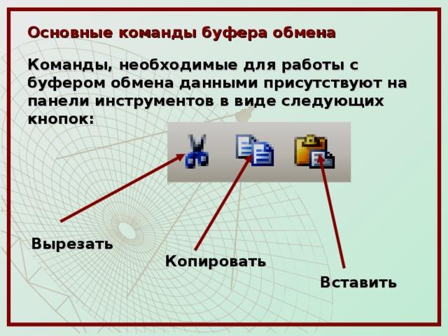 Основные команды буфера обмена  Команды, необходимые для работы с буфером обмена данными присутствуют на панели инструментов в виде следующих кнопок: Вырезать Копировать Вставить