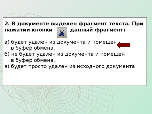 2. В документе выделен фрагмент текста. При нажатии кнопки данный фрагмент:  а) будет удален из документа и помещен  в буфер обмена. б) не будет удален из документа и помещен  в буфер обмена. в) будет просто удален из исходного документа.