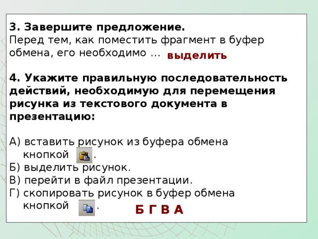3. Завершите предложение.  Перед тем, как поместить фрагмент в буфер обмена, его необходимо …   4. Укажите правильную последовательность действий, необходимую для перемещения рисунка из текстового документа в презентацию:  А) вставить рисунок из буфера обмена  кнопкой . Б) выделить рисунок. В) перейти в файл презентации. Г) скопировать рисунок в буфер обмена  кнопкой . выделить Б Г В А