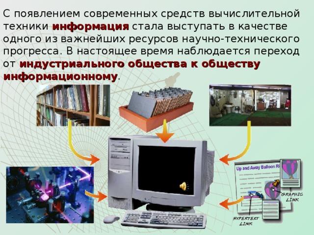 С появлением современных средств вычислительной техники информация стала выступать в качестве одного из важнейших ресурсов научно-технического прогресса. В настоящее время наблюдается переход  от индустриального общества к обществу информационному .