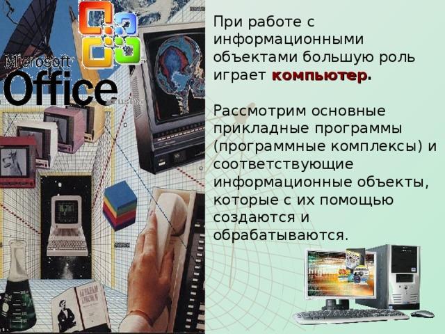 При работе с информационными объектами большую роль играет компьютер .   Рассмотрим основные прикладные программы (программные комплексы) и соответствующие информационные объекты, которые с их помощью создаются и обрабатываются.