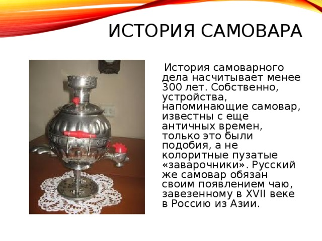 ИСТОРИЯ САМОВАРА  История самоварного дела насчитывает менее 300 лет. Собственно, устройства, напоминающие самовар, известны с еще античных времен, только это были подобия, а не колоритные пузатые «заварочники». Русский же самовар обязан своим появлением чаю, завезенному в XVII веке в Россию из Азии.