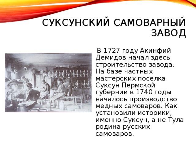 СУКСУНСКИЙ САМОВАРНЫЙ ЗАВОД  В 1727 году Акинфий Демидов начал здесь строительство завода. На базе частных мастерских поселка Суксун Пермской губернии в 1740 годы началось производство медных самоваров. Как установили историки, именно Суксун, а не Тула родина русских самоваров.