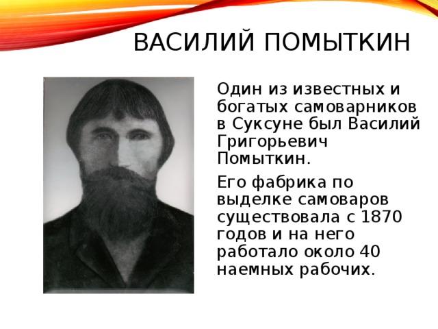 ВАСИЛИЙ ПОМЫТКИН  Один из известных и богатых самоварников в Суксуне был Василий Григорьевич Помыткин.  Его фабрика по выделке самоваров существовала с 1870 годов и на него работало около 40 наемных рабочих.
